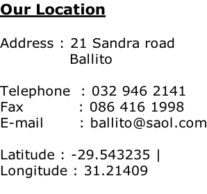 Our Location  Address : 21 Sandra road               Ballito  Telephone  : 032 946 2141 Fax           : 086 416 1998 E-mail       : ballito@saol.com  Latitude : -29.543235 | Longitude : 31.21409