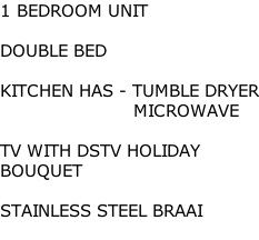 1 BEDROOM UNIT  DOUBLE BED   KITCHEN HAS - TUMBLE DRYER                         MICROWAVE  TV WITH DSTV HOLIDAY  BOUQUET  STAINLESS STEEL BRAAI
